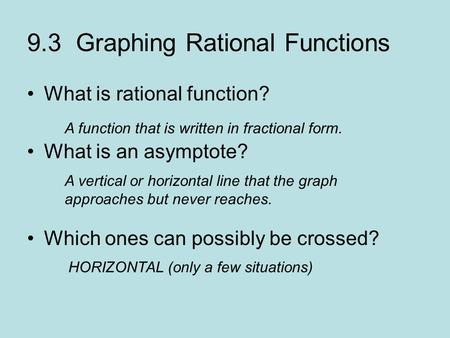 9.3 Graphing Rational Functions What is rational function? What is an asymptote? Which ones can possibly be crossed? A function that is written in fractional.