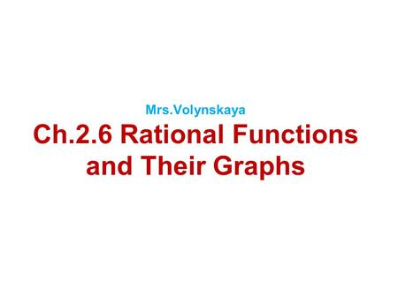 Mrs.Volynskaya Ch.2.6 Rational Functions and Their Graphs.