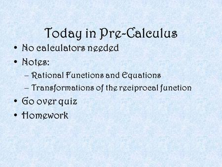 Today in Pre-Calculus No calculators needed Notes: –Rational Functions and Equations –Transformations of the reciprocal function Go over quiz Homework.