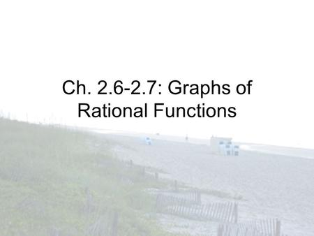 Ch. 2.6-2.7: Graphs of Rational Functions. Identifying Asymptotes Vertical Asymptotes –Set denominator equal to zero and solve: x = value Horizontal Asymptotes.