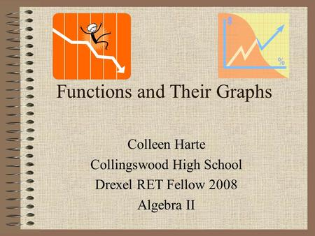 Functions and Their Graphs Colleen Harte Collingswood High School Drexel RET Fellow 2008 Algebra II.