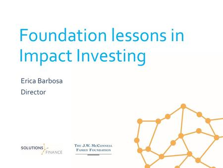 Foundation lessons in Impact Investing Erica Barbosa Director.