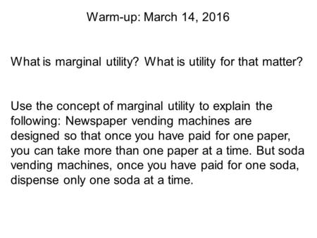 Warm-up: March 14, 2016 What is marginal utility? What is utility for that matter? Use the concept of marginal utility to explain the following: Newspaper.