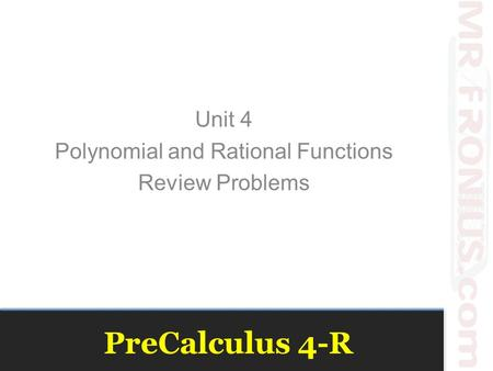 PreCalculus 4-R Unit 4 Polynomial and Rational Functions Review Problems.