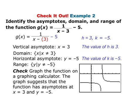 Check It Out! Example 2 Identify the asymptotes, domain, and range of the function g(x) = – 5. Vertical asymptote: x = 3 Domain: {x|x ≠ 3} Horizontal asymptote: