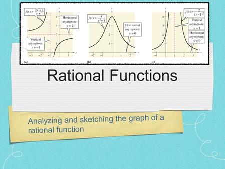 Analyzing and sketching the graph of a rational function Rational Functions.
