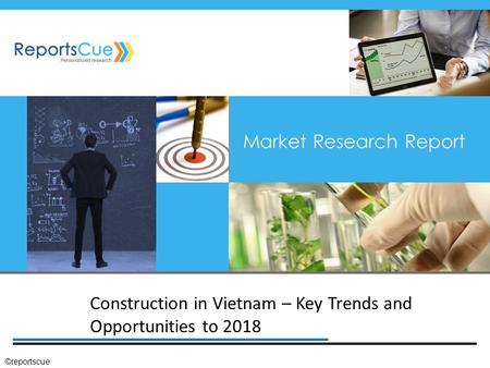 Construction in Vietnam – Key Trends and Opportunities to 2018 Market Research Report ©reportscue.