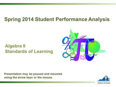 Algebra II Standards of Learning Presentation may be paused and resumed using the arrow keys or the mouse. Spring 2014 Student Performance Analysis Presentation.