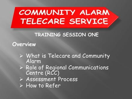 TRAINING SESSION ONE Overview  What is Telecare and Community Alarm  Role of Regional Communications Centre (RCC)  Assessment Process  How to Refer.