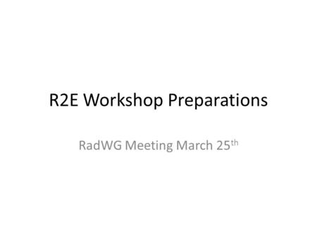 R2E Workshop Preparations RadWG Meeting March 25 th.