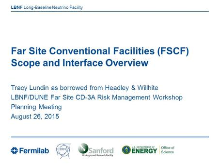 Long-Baseline Neutrino Facility LBNF Far Site Conventional Facilities (FSCF) Scope and Interface Overview Tracy Lundin as borrowed from Headley & Willhite.