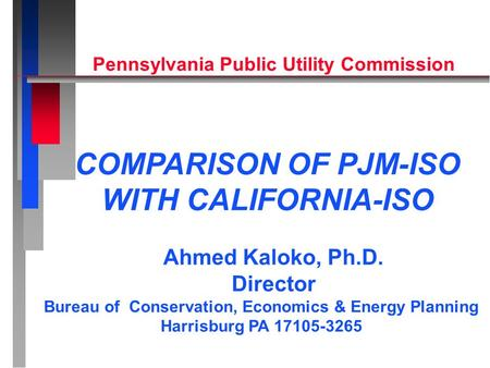 Ahmed Kaloko, Ph.D. Director Bureau of Conservation, Economics & Energy Planning Harrisburg PA 17105-3265 COMPARISON OF PJM-ISO WITH CALIFORNIA-ISO Pennsylvania.