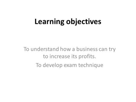 Learning objectives To understand how a business can try to increase its profits. To develop exam technique.
