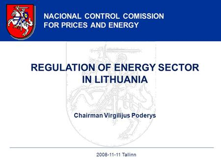 NACIONAL CONTROL COMISSION FOR PRICES AND ENERGY REGULATION OF ENERGY SECTOR IN LITHUANIA Chairman Virgilijus Poderys 2008-11-11 Tallinn.