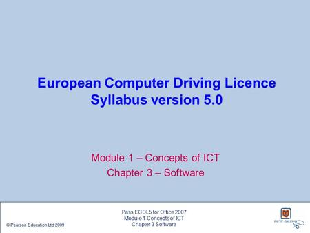 European Computer Driving Licence Syllabus version 5.0 Module 1 – Concepts of ICT Chapter 3 – Software Pass ECDL5 for Office 2007 Module 1 Concepts of.
