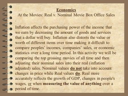 . Economics At the Movies: Real v. Nominal Movie Box Office Sales Inflation affects the purchasing power of the income that we earn by decreasing the amount.