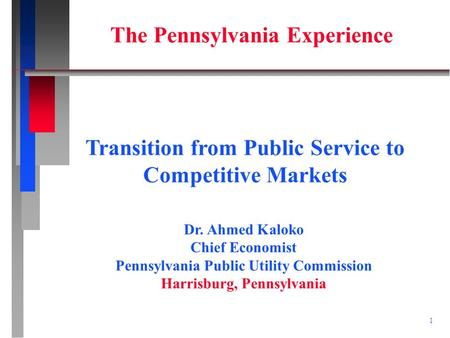 1 Dr. Ahmed Kaloko Chief Economist Pennsylvania Public Utility Commission Harrisburg, Pennsylvania Transition from Public Service to Competitive Markets.