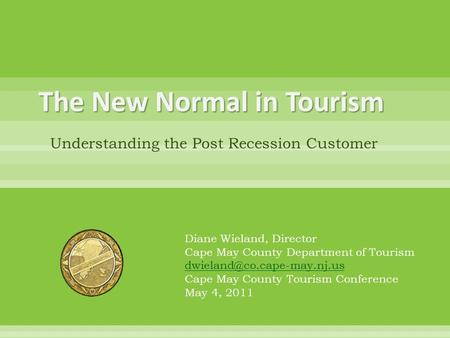The New Normal in Tourism Understanding the Post Recession Customer Diane Wieland, Director Cape May County Department of Tourism
