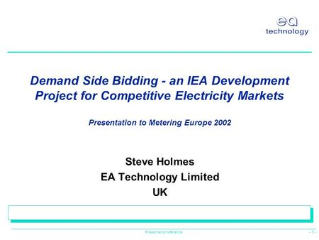 - 1 - Presentation reference Demand Side Bidding - an IEA Development Project for Competitive Electricity Markets Presentation to Metering Europe 2002.