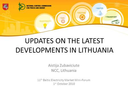 UPDATES ON THE LATEST DEVELOPMENTS IN LITHUANIA Aistija Zubaviciute NCC, Lithuania 11 th Baltic Electricity Market Mini-Forum 1 st October 2010.