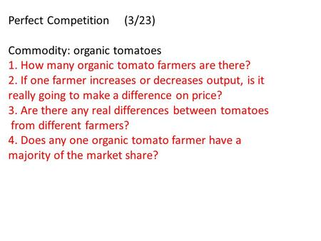 Perfect Competition (3/23) Commodity: organic tomatoes 1. How many organic tomato farmers are there? 2. If one farmer increases or decreases output, is.