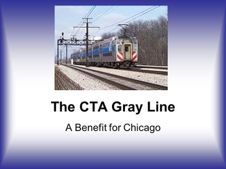 The CTA Gray Line A Benefit for Chicago. Overall Plan Create New CTA Gray Line –On in-city Metra Electric ROW Use Existing Infrastructure Purchase of.