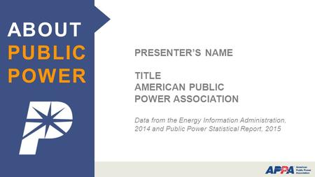 PRESENTER'S NAME TITLE AMERICAN PUBLIC POWER ASSOCIATION Data from the Energy Information Administration, 2014 and Public Power Statistical Report, 2015.