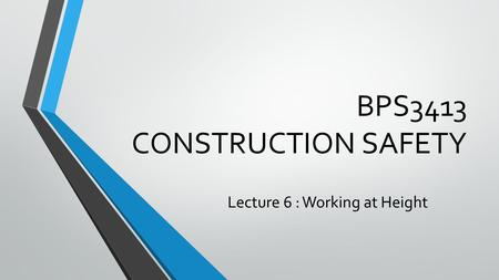 BPS3413 CONSTRUCTION SAFETY Lecture 6 : Working at Height.