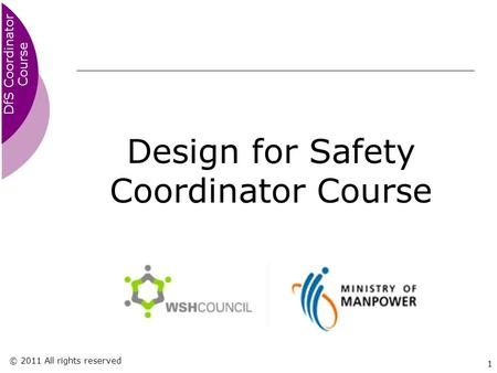 DfS Coordinator Course © 2011 All rights reserved 1 Design for Safety Coordinator Course.