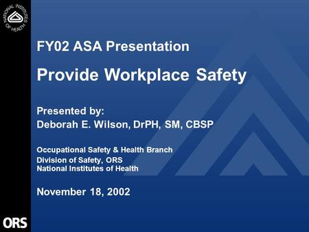 FY02 ASA Presentation Provide Workplace Safety Presented by: Deborah E. Wilson, DrPH, SM, CBSP Occupational Safety & Health Branch Division of Safety,