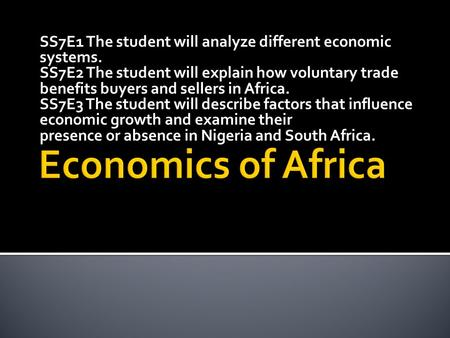 SS7E1 The student will analyze different economic systems. SS7E2 The student will explain how voluntary trade benefits buyers and sellers in Africa. SS7E3.