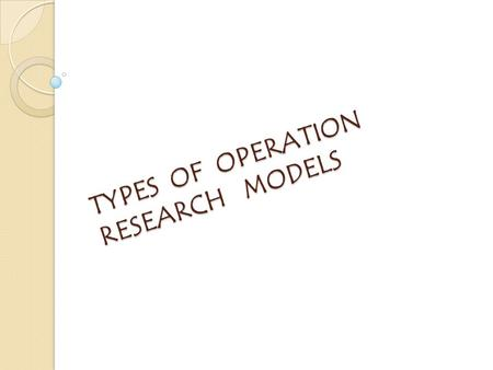 TYPES OF OPERATION RESEARCH MODELS. A MODEL is a representation of the reality. Most of our thinking of operations research in business take place in.