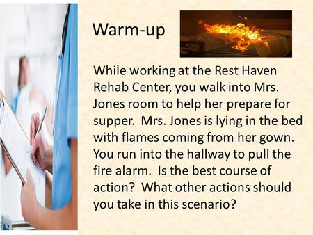 Warm-up While working at the Rest Haven Rehab Center, you walk into Mrs. Jones room to help her prepare for supper. Mrs. Jones is lying in the bed with.