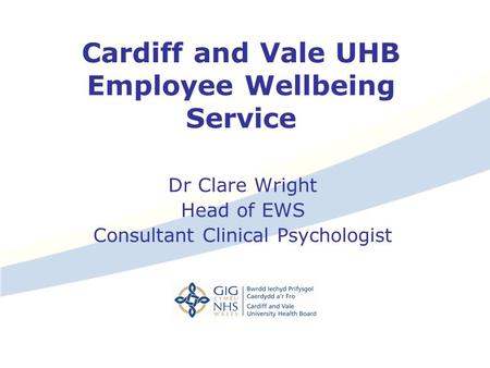 Cardiff and Vale UHB Employee Wellbeing Service Dr Clare Wright Head of EWS Consultant Clinical Psychologist.
