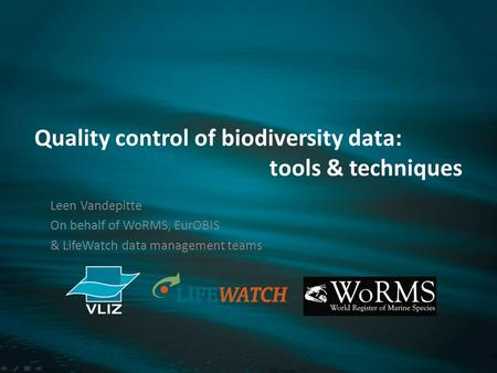 Quality control of biodiversity data: tools & techniques Leen Vandepitte On behalf of WoRMS, EurOBIS & LifeWatch data management teams.
