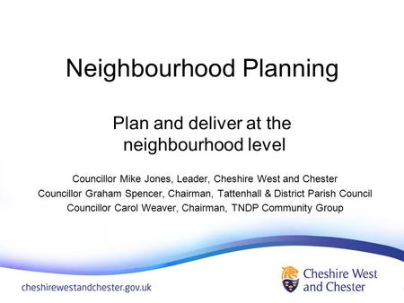 Neighbourhood Planning Plan and deliver at the neighbourhood level Councillor Mike Jones, Leader, Cheshire West and Chester Councillor Graham Spencer,