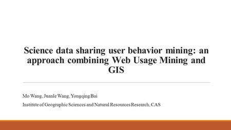 Science data sharing user behavior mining: an approach combining Web Usage Mining and GIS Mo Wang, Juanle Wang, Yongqing Bai Institute of Geographic Sciences.