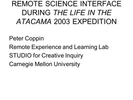 REMOTE SCIENCE INTERFACE DURING THE LIFE IN THE ATACAMA 2003 EXPEDITION Peter Coppin Remote Experience and Learning Lab STUDIO for Creative Inquiry Carnegie.