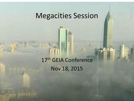 Megacities Session 17 th GEIA Conference Nov 18, 2015.