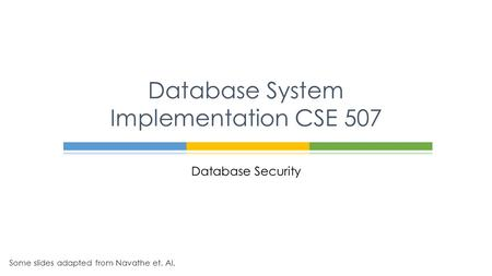 Database Security Database System Implementation CSE 507 Some slides adapted from Navathe et. Al.