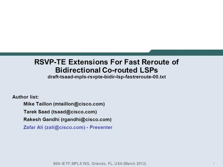 1 RSVP-TE Extensions For Fast Reroute of Bidirectional Co-routed LSPs draft-tsaad-mpls-rsvpte-bidir-lsp-fastreroute-00.txt Author list: Mike Taillon
