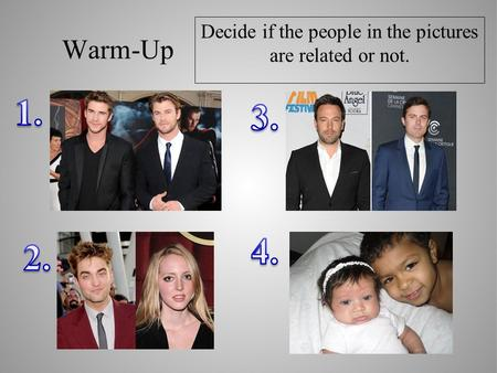 Warm-Up Decide if the people in the pictures are related or not.