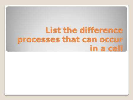 List the difference processes that can occur in a cell.
