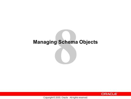8 Copyright © 2005, Oracle. All rights reserved. Managing Schema Objects.