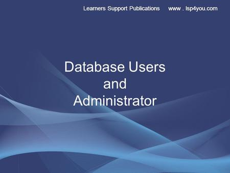 Learners Support Publications www. lsp4you.com Database Users and Administrator.