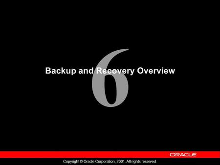 6 Copyright © Oracle Corporation, 2001. All rights reserved. Backup and Recovery Overview.