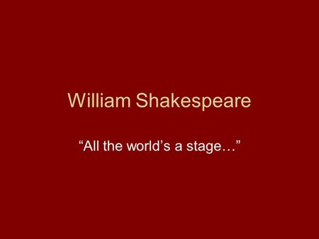 "William Shakespeare ""All the world's a stage…"". Shakespeare Most famous writer in the world, but he left us no journals or letters – We do not know very."