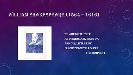 WILLIAM SHAKESPEARE (1564 – 1616) We are such stuff As dreams are made on, and our little life Is rounded with a sleep. (The tempest)