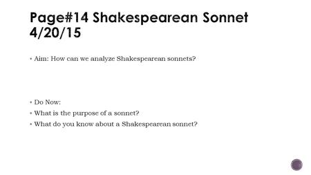  Aim: How can we analyze Shakespearean sonnets?  Do Now:  What is the purpose of a sonnet?  What do you know about a Shakespearean sonnet?