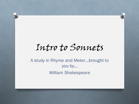 Intro to Sonnets A study in Rhyme and Meter…brought to you by… William Shakespeare.